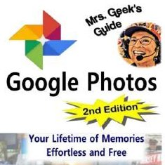 Mrs. Geek's Guide to Google Photos - 2d Edition
